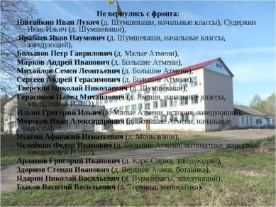 Не вернулись с фронта: Яштайкин Иван Лукич (д. Шумшеваши, начальные классы), ...