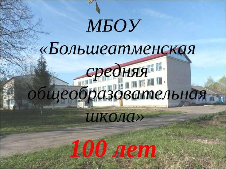 МБОУ «Большеатменская средняя общеобразовательная школа» 100 лет