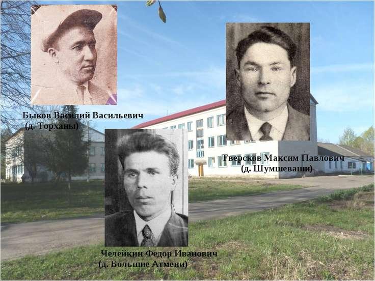 Быков Василий Васильевич (д. Торханы) Тверсков Максим Павлович (д. Шумшеваши)...