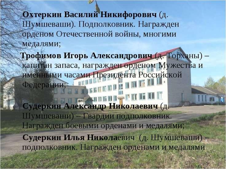 Охтеркин Василий Никифорович (д. Шумшеваши). Подполковник. Награжден орденом ...