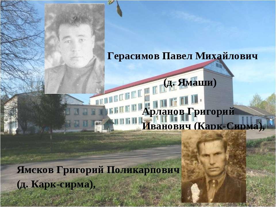 Герасимов Павел Михайлович (д. Ямаши) Арланов Григорий Иванович (Карк-Сирма),...
