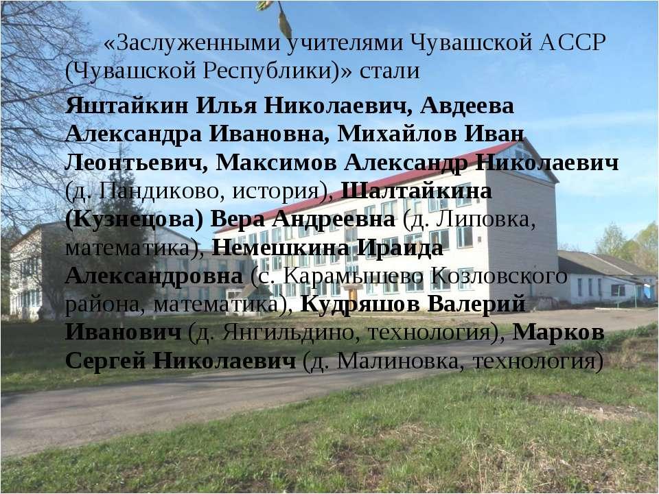 «Заслуженными учителями Чувашской АССР (Чувашской Республики)» стали Яштайкин...