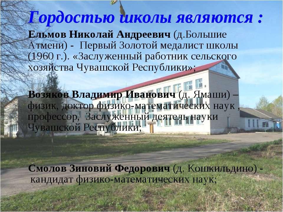 Гордостью школы являются : Ельмов Николай Андреевич (д.Большие Атмени) - Перв...