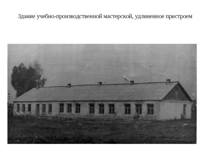 Здание учебно-производственной мастерской, удлиненное пристроем