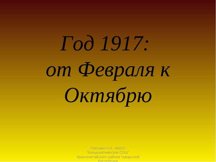 """Год 1917: от Февраля к Октябрю Полозин Н.И., МБОУ """"Большеатменская СОШ"""" Красн..."""