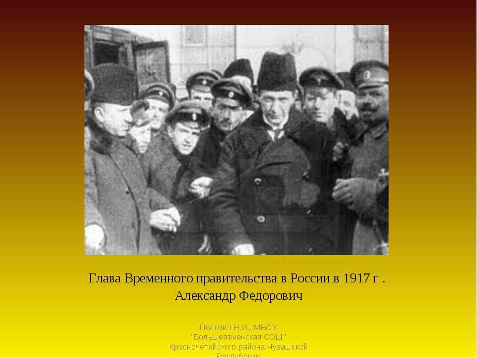Глава Временного правительства в России в 1917 г . Александр Федорович Полози...