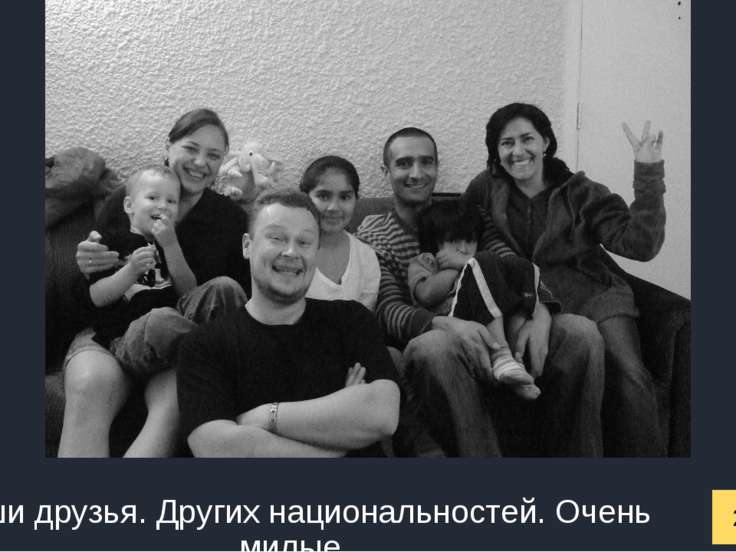 2007 год Наши друзья. Других национальностей. Очень милые.