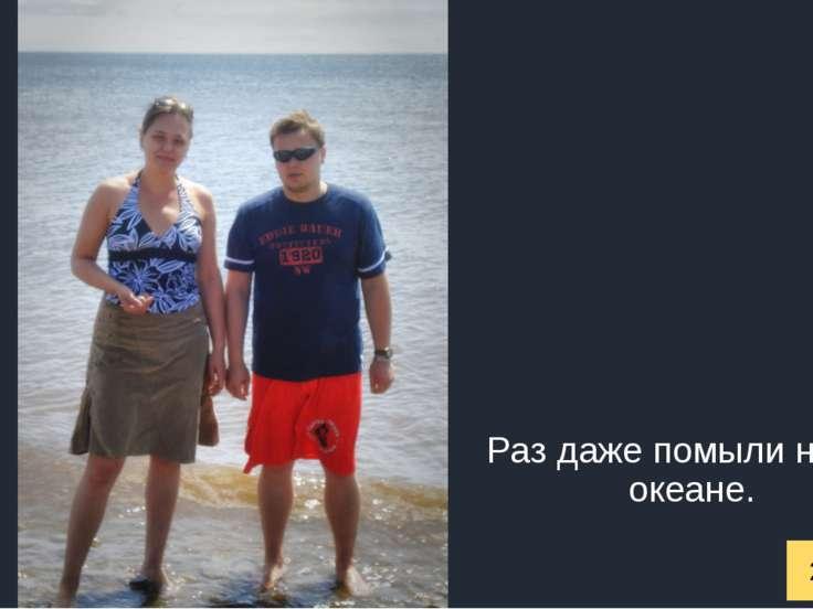 2009 год Раз даже помыли ноги в океане.