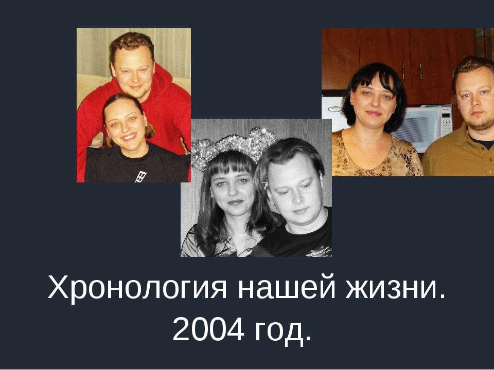 Хронология нашей жизни. 2004 год.