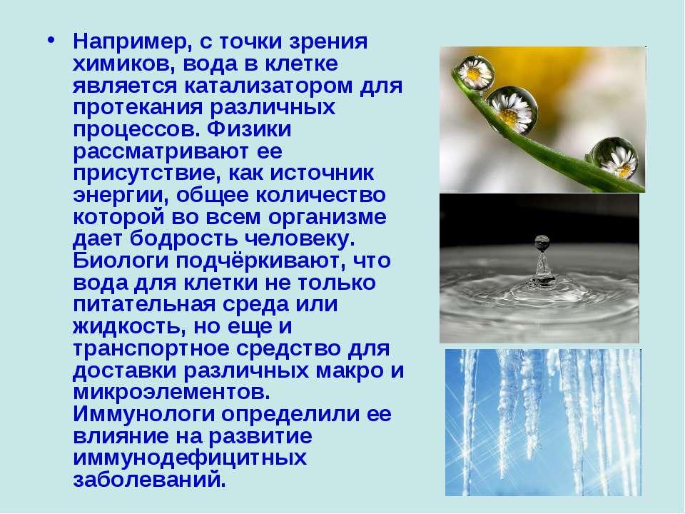 Например, с точки зрения химиков, вода в клетке является катализатором для пр...