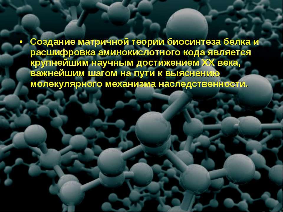 Создание матричной теории биосинтеза белка и расшифровка аминокислотного кода...
