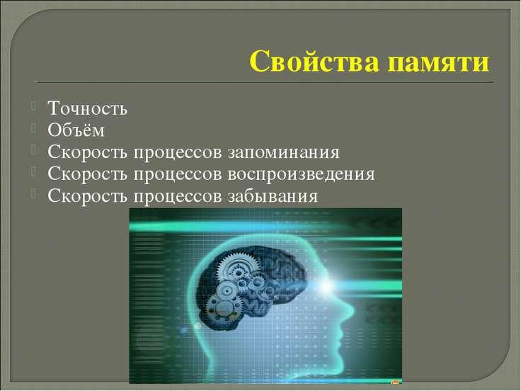 Свойства памяти Точность Объём Скорость процессов запоминания Скорость процес...