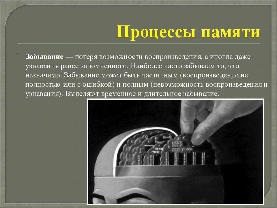 Процессы памяти Забывание— потеря возможности воспроизведения, а иногда даже...