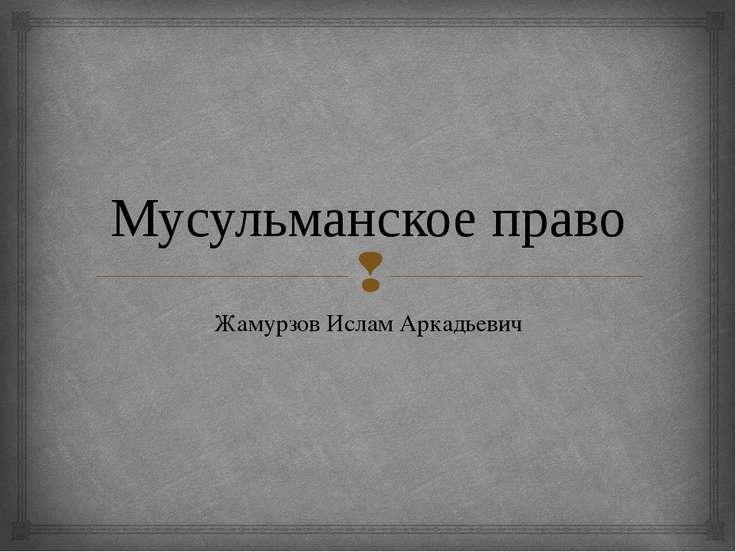 Мусульманское право Жамурзов Ислам Аркадьевич