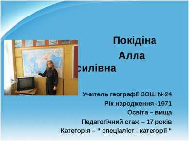 Покідіна Алла Василівна Учитель географії ЗОШ №24 Рік народження -1971 Освіта...