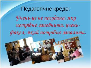 Педагогічне кредо: Учень-це не посудина, яку потрібно заповнити, учень- факел...