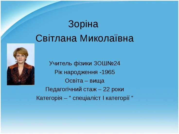 Зоріна Світлана Миколаївна Учитель фізики ЗОШ№24 Рік народження -1965 Освіта ...