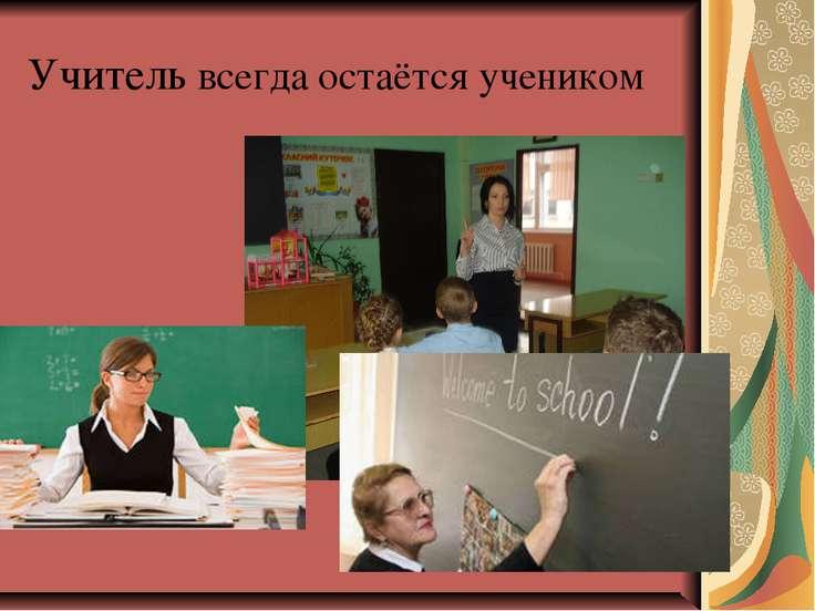 Учитель всегда остаётся учеником