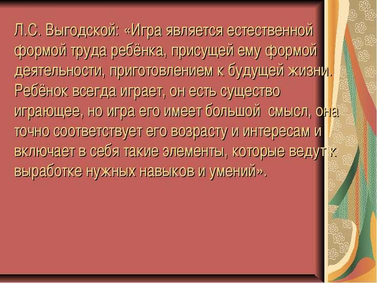 Л.С. Выгодской: «Игра является естественной формой труда ребёнка, присущей ем...