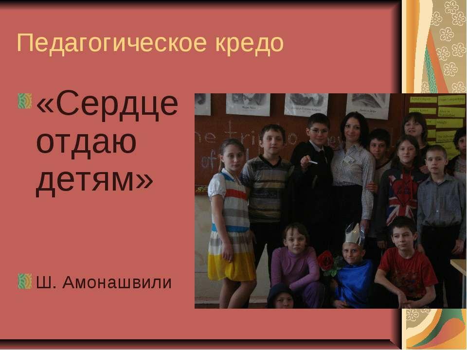 Педагогическое кредо «Сердце отдаю детям» Ш. Амонашвили