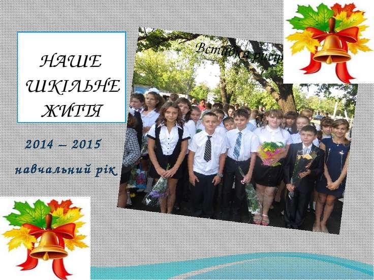 НАШЕ ШКІЛЬНЕ ЖИТТЯ 2014 – 2015 навчальний рік