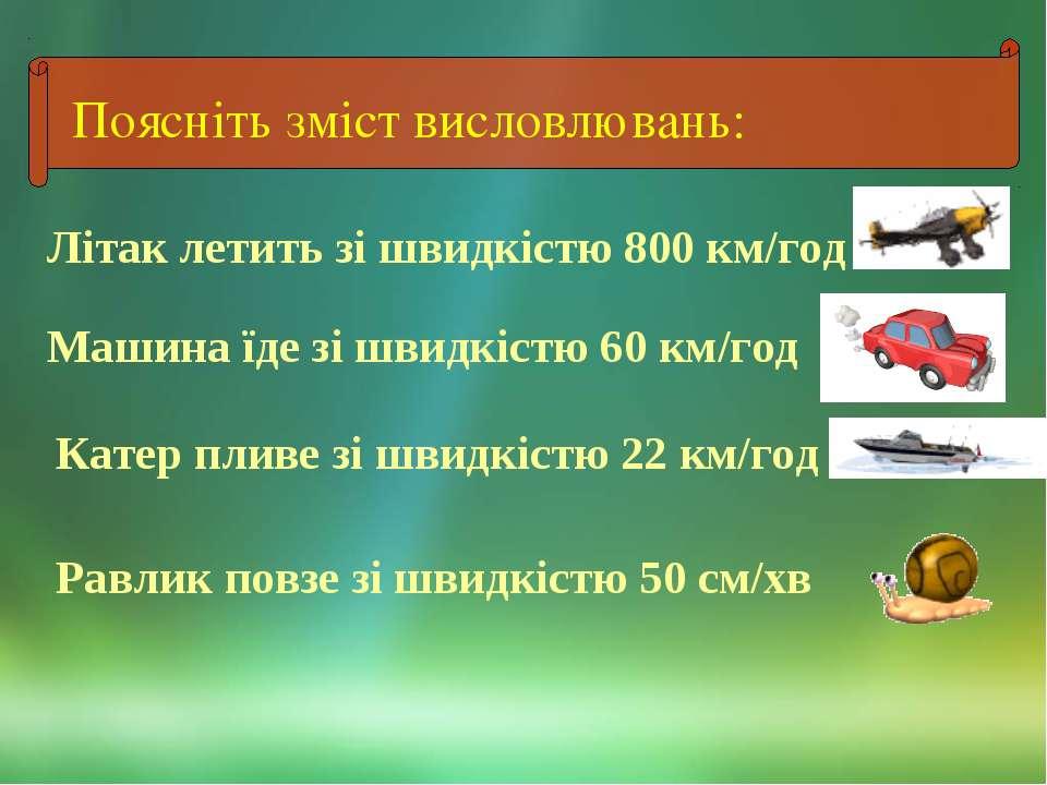 Поясніть зміст висловлювань: Літак летить зі швидкістю 800 км/год Машина їде ...