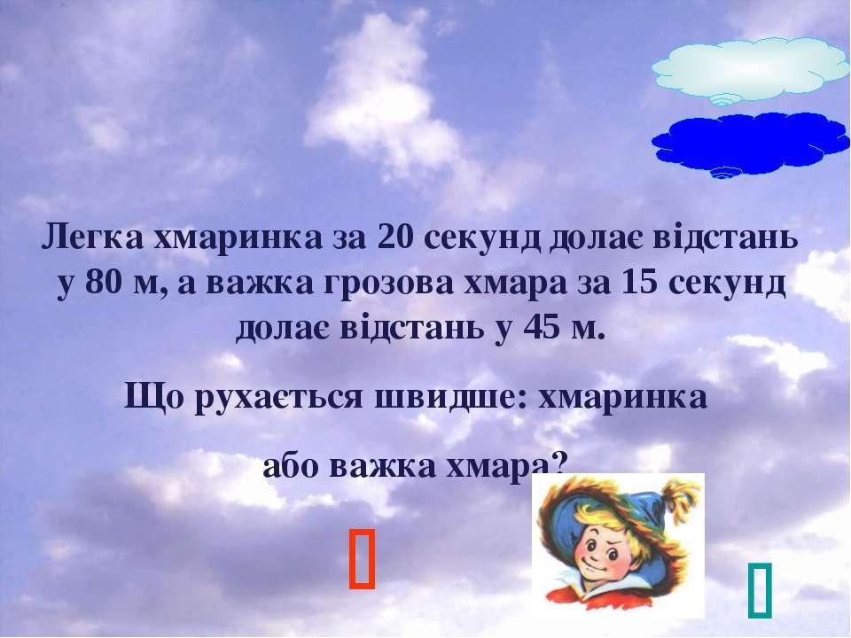 Легка хмаринка за 20 секунд долає відстань у 80 м, а важка грозова хмара за 1...