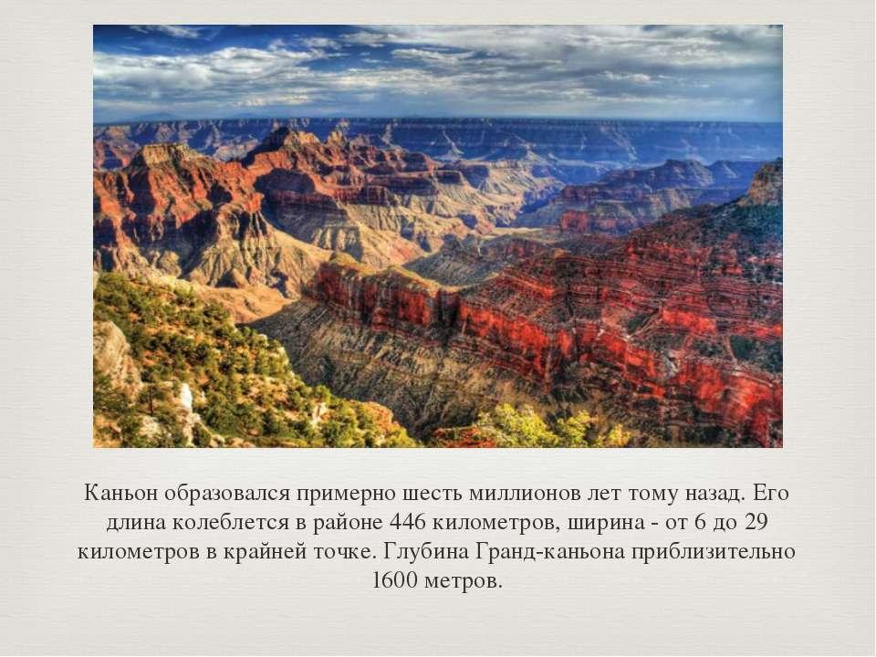 Каньон образовался примерно шесть миллионов лет тому назад. Его длина колебле...