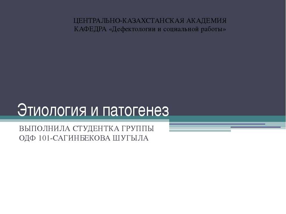Этиология и патогенез ВЫПОЛНИЛА СТУДЕНТКА ГРУППЫ ОДФ 101-САГИНБЕКОВА ШУГЫЛА Ц...