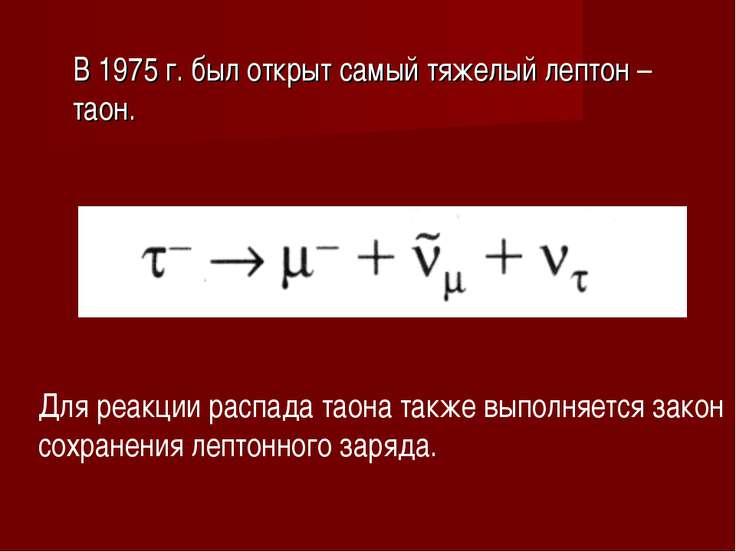 В 1975 г. был открыт самый тяжелый лептон – таон. Для реакции распада таона т...