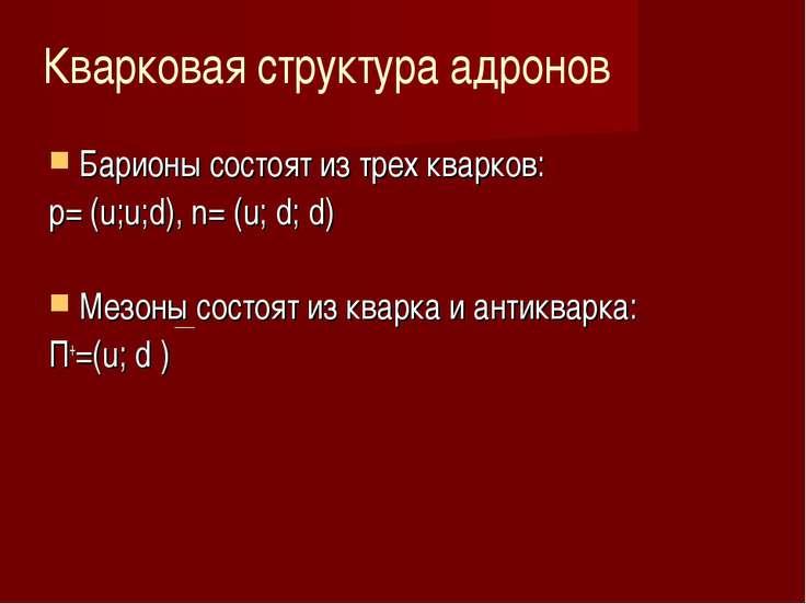 Барионы состоят из трех кварков: p= (u;u;d), n= (u; d; d) Мезоны состоят из к...