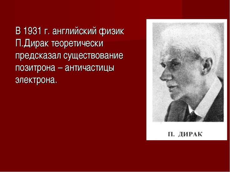 В 1931 г. английский физик П.Дирак теоретически предсказал существование пози...
