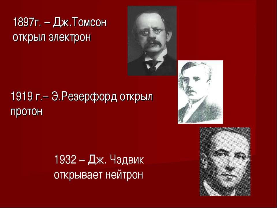 1897г. – Дж.Томсон открыл электрон 1919 г.– Э.Резерфорд открыл протон 1932 – ...