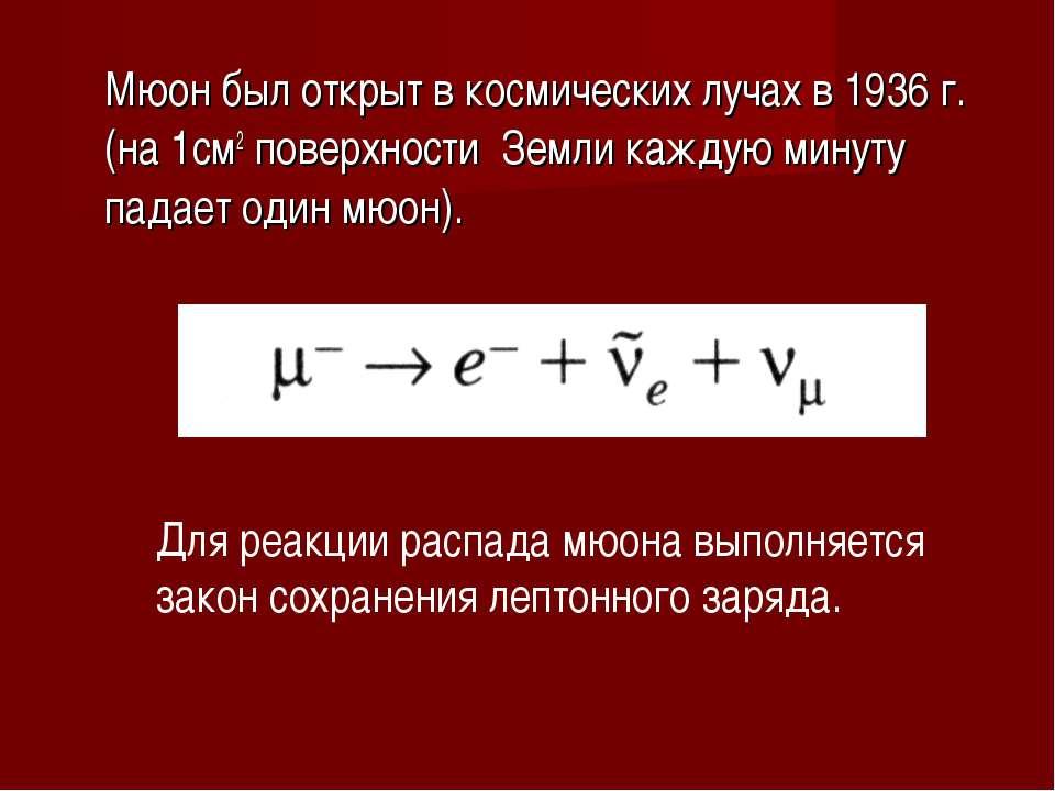 Мюон был открыт в космических лучах в 1936 г. (на 1см2 поверхности Земли кажд...