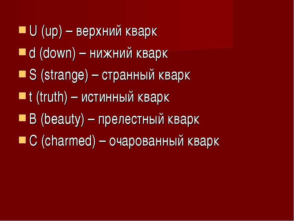 U (up) – верхний кварк d (down) – нижний кварк S (strange) – странный кварк t...