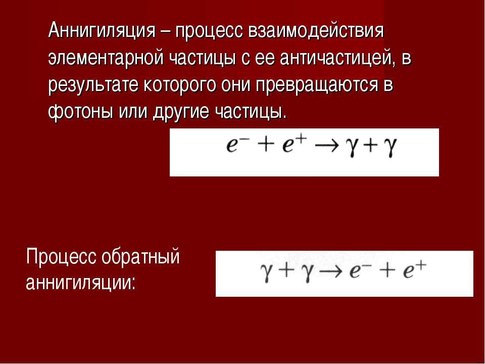 Аннигиляция – процесс взаимодействия элементарной частицы с ее античастицей, ...