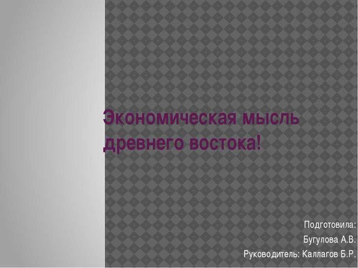 Экономическая мысль древнего востока! Подготовила: Бугулова А.В. Руководитель...