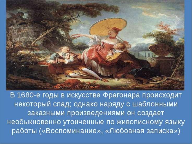 В 1680-е годы в искусстве Фрагонара происходит некоторый спад; однако наряду ...