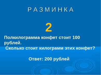 Р А З М И Н К А 2 Ответ: 200 рублей Полкилограмма конфет стоит 100 рублей. Ск...