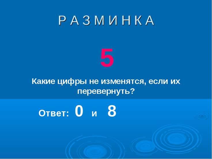 Р А З М И Н К А 5 Какие цифры не изменятся, если их перевернуть? Ответ: 0 и 8