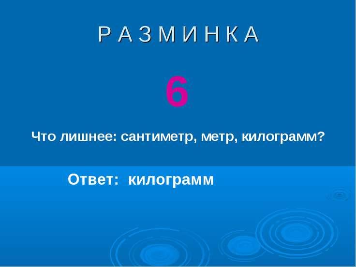 Р А З М И Н К А 6 Что лишнее: сантиметр, метр, килограмм? Ответ: килограмм