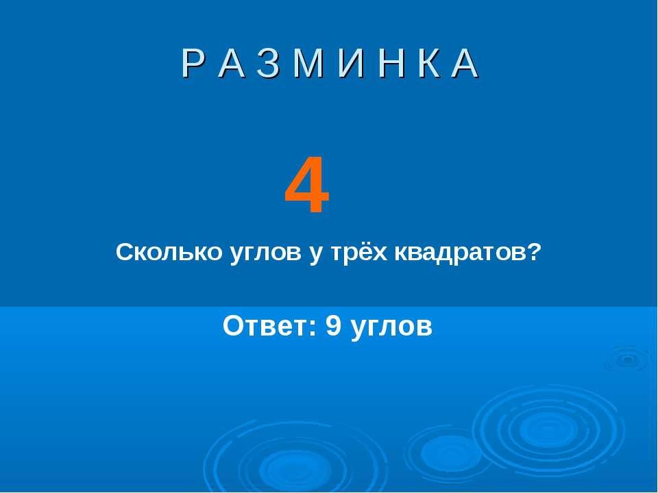 Р А З М И Н К А 4 Ответ: 9 углов Сколько углов у трёх квадратов?
