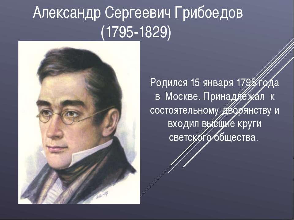 Александр Сергеевич Грибоедов (1795-1829) Родился 15 января 1795 года в Москв...