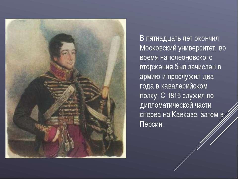 В пятнадцать лет окончил Московский университет, во время наполеоновского вто...