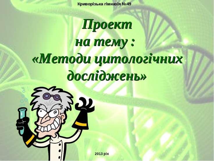Проект на тему : «Методи цитологічних досліджень» Криворізька гімназія №49 20...