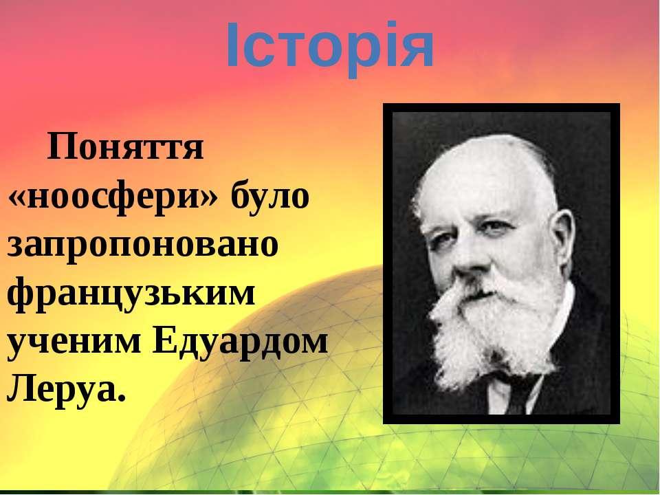 Історія Поняття «ноосфери» було запропоновано французьким ученим Едуардом Леруа.