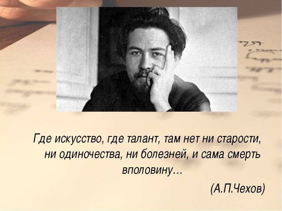 Где искусство, где талант, там нет ни старости, ни одиночества, ни болезней, ...