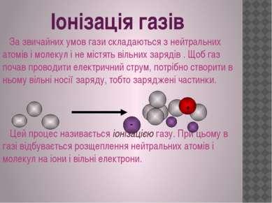 Іонізація газів За звичайних умов гази складаються з нейтральних атомів і мол...
