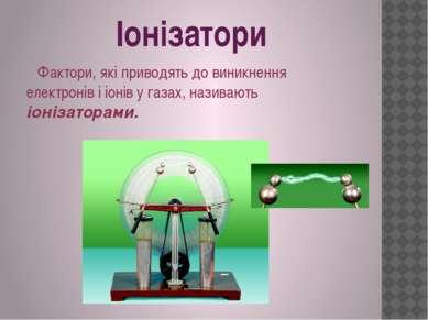 Іонізатори Фактори, які приводять до виникнення електронів і іонів у газах, н...