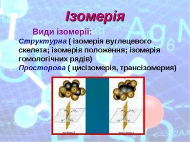 Ізомерія Види ізомерії: Структурна ( ізомерія вуглецевого скелета; ізомерія п...